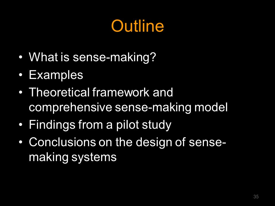 Outline What is sense-making? Examples Theoretical framework and comprehensive sense-making model Findings from a pilot study Conclusions on the desig