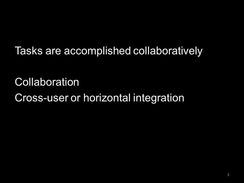 Tasks are accomplished collaboratively Collaboration Cross-user or horizontal integration 4