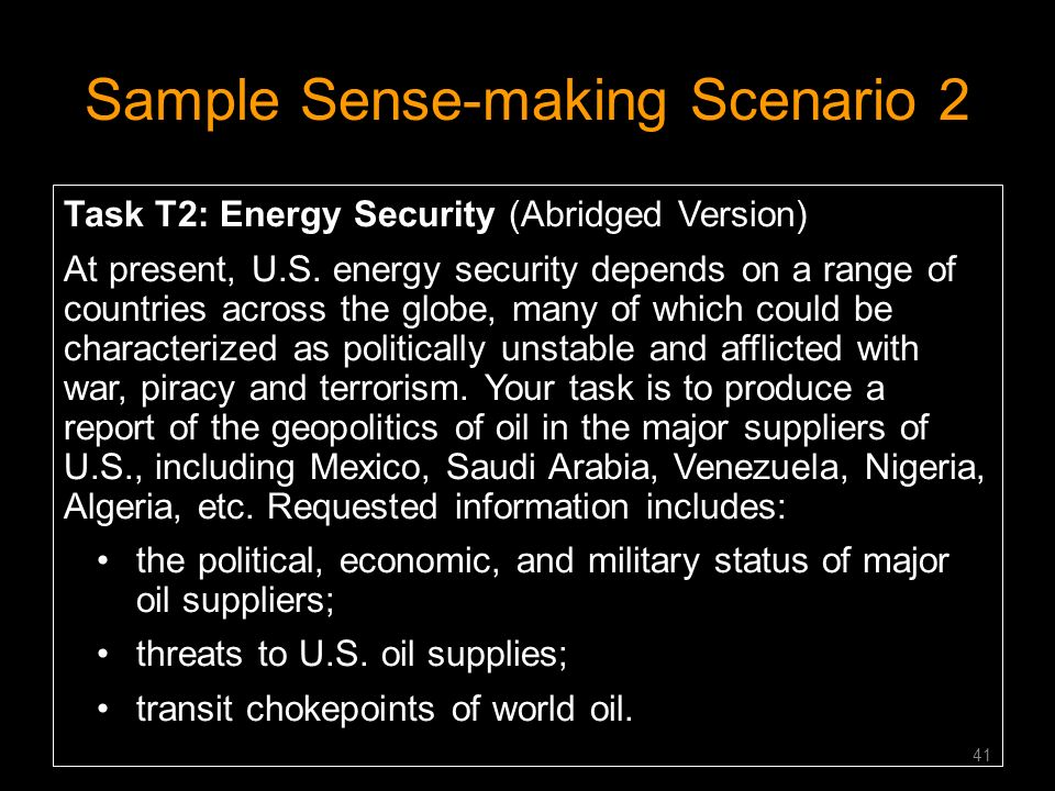 Sample Sense-making Scenario 2 Task T2: Energy Security (Abridged Version) At present, U.S. energy security depends on a range of countries across the