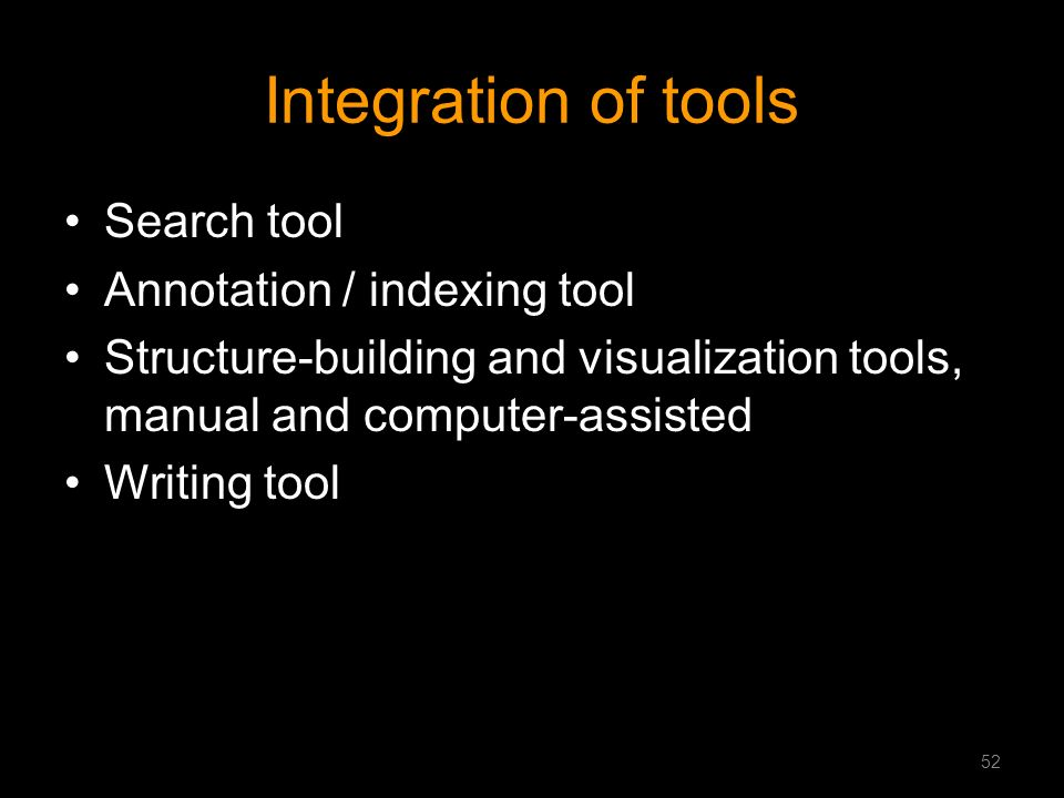 Integration of tools Search tool Annotation / indexing tool Structure-building and visualization tools, manual and computer-assisted Writing tool 52
