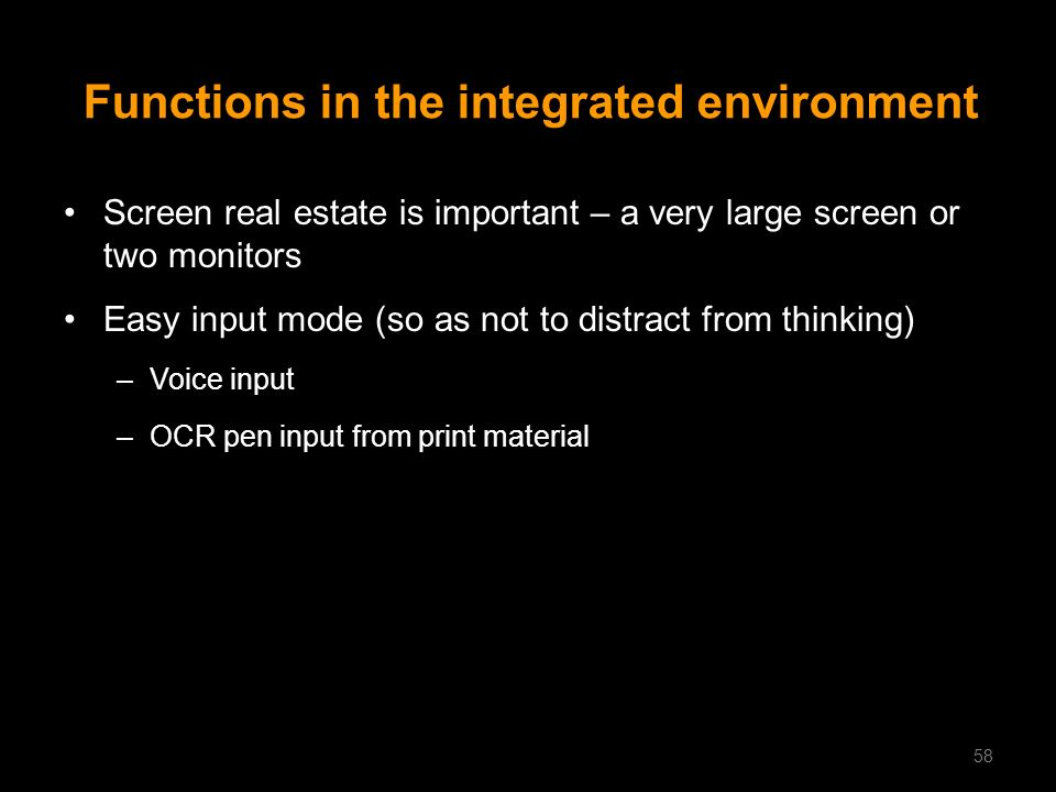 Functions in the integrated environment Screen real estate is important – a very large screen or two monitors Easy input mode (so as not to distract f