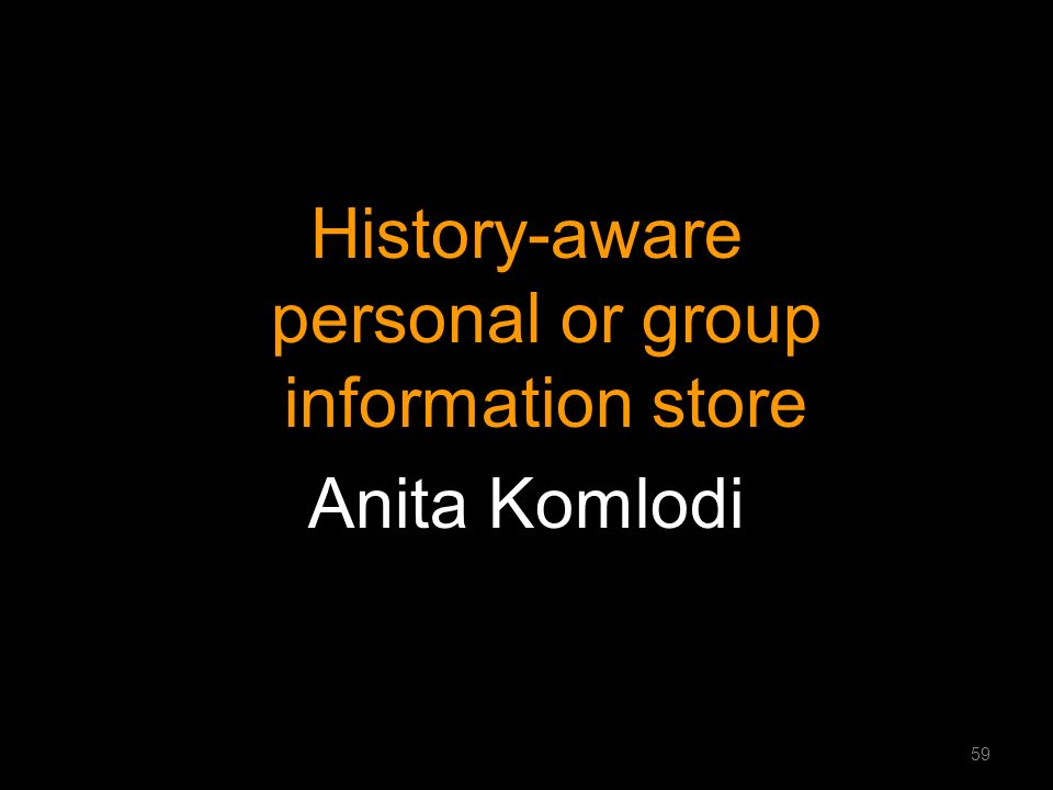 History-aware personal or group information store Anita Komlodi 59
