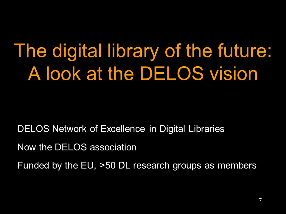 7 The digital library of the future: A look at the DELOS vision DELOS Network of Excellence in Digital Libraries Now the DELOS association Funded by t