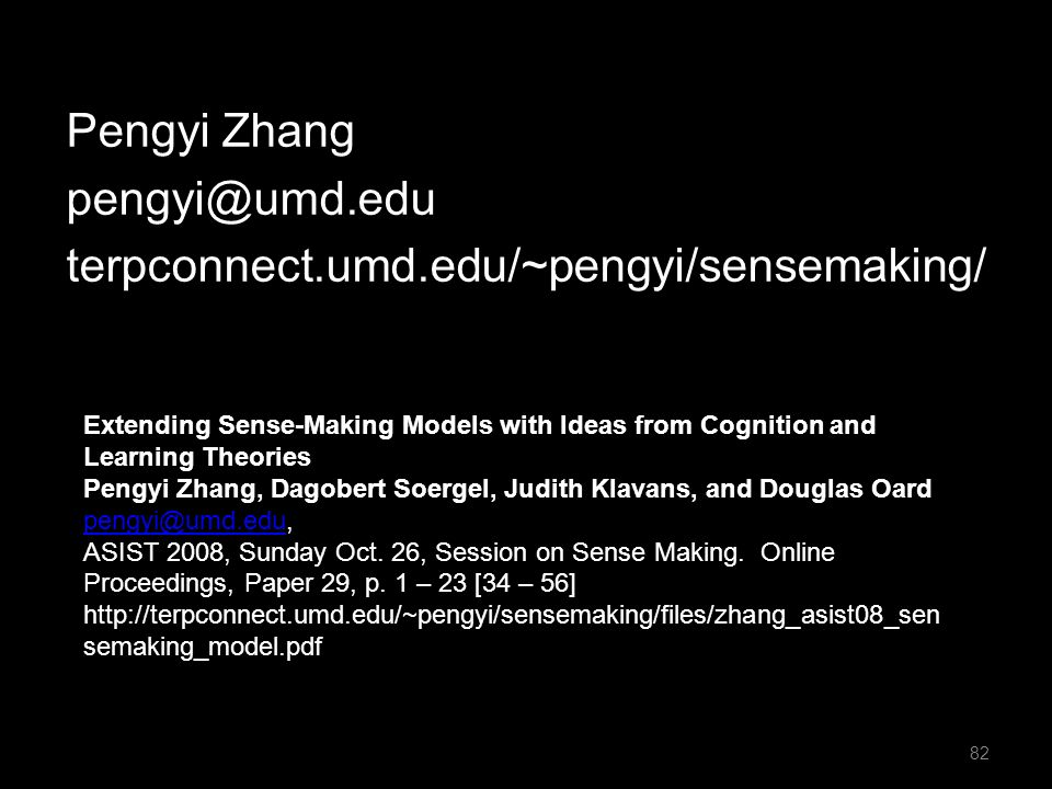 Pengyi Zhang pengyi@umd.edu terpconnect.umd.edu/~pengyi/sensemaking/ 82 Extending Sense-Making Models with Ideas from Cognition and Learning Theories