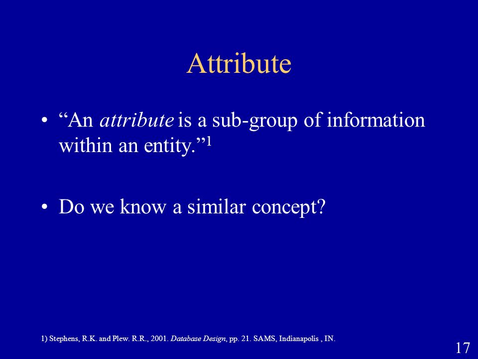 17 Attribute An attribute is a sub-group of information within an entity. 1 Do we know a similar concept? 1) Stephens, R.K. and Plew. R.R., 2001. Data