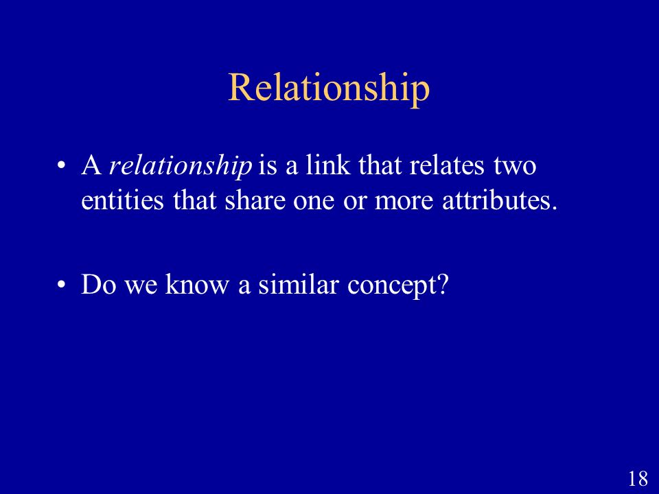 18 Relationship A relationship is a link that relates two entities that share one or more attributes. Do we know a similar concept?