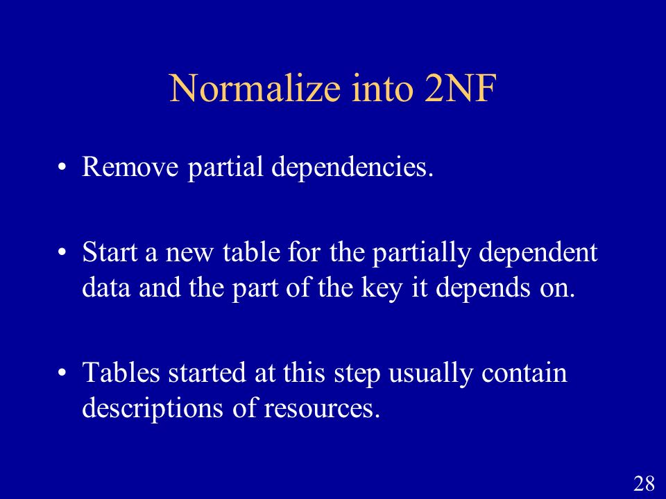 28 Normalize into 2NF Remove partial dependencies. Start a new table for the partially dependent data and the part of the key it depends on. Tables st