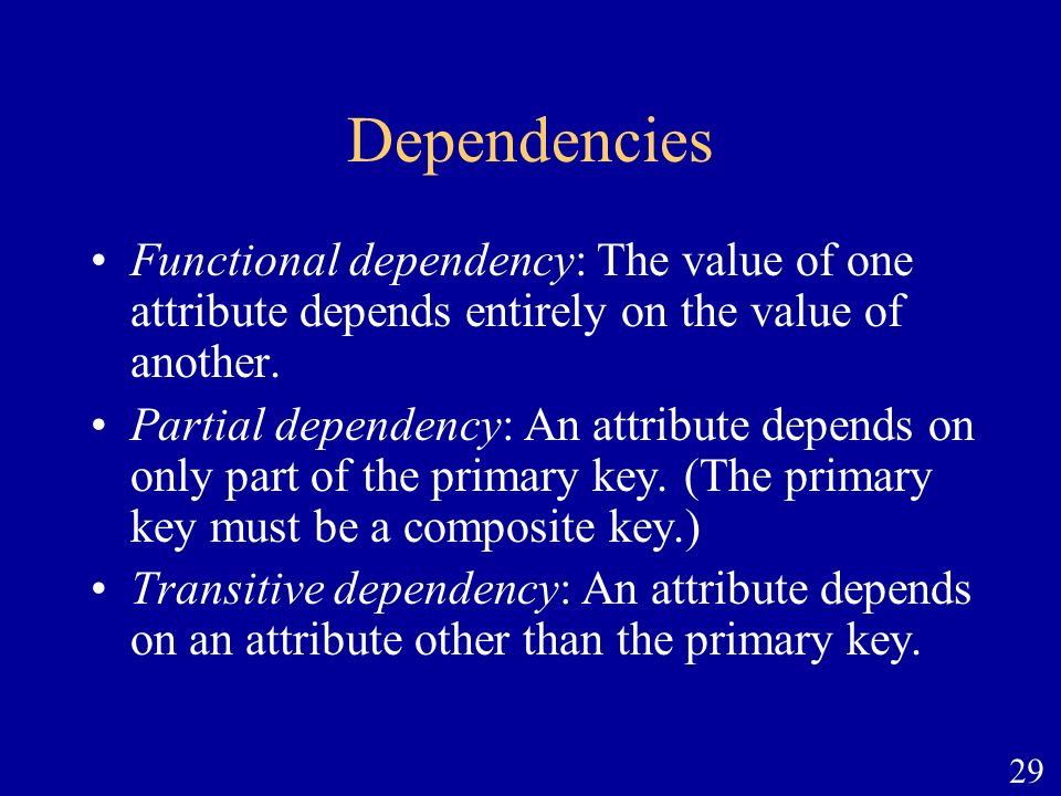 29 Dependencies Functional dependency: The value of one attribute depends entirely on the value of another. Partial dependency: An attribute depends o