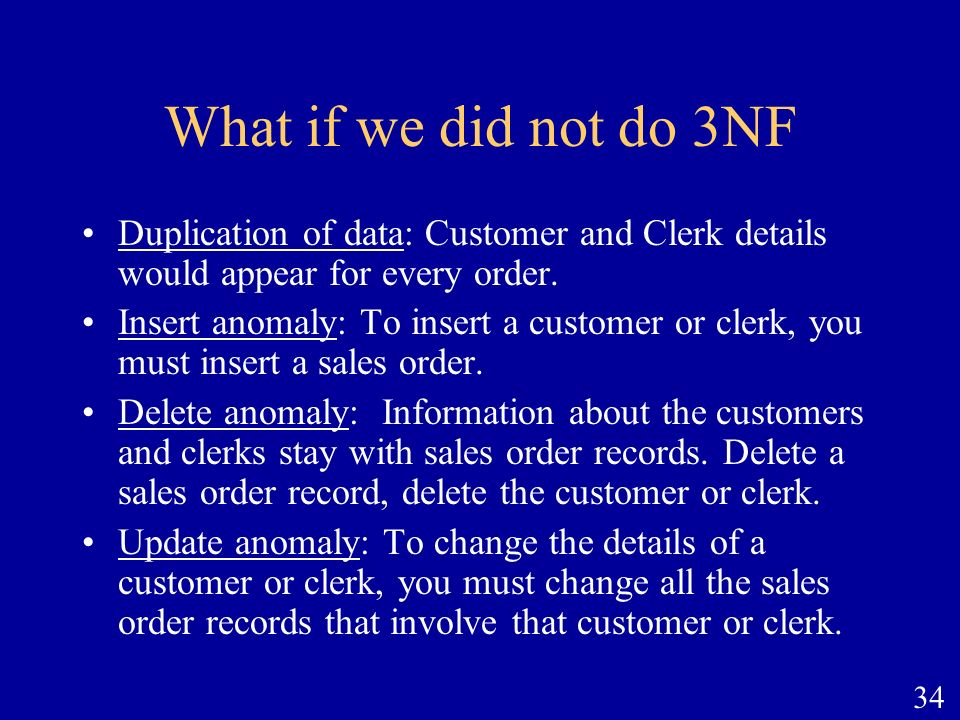 34 What if we did not do 3NF Duplication of data: Customer and Clerk details would appear for every order. Insert anomaly: To insert a customer or cle