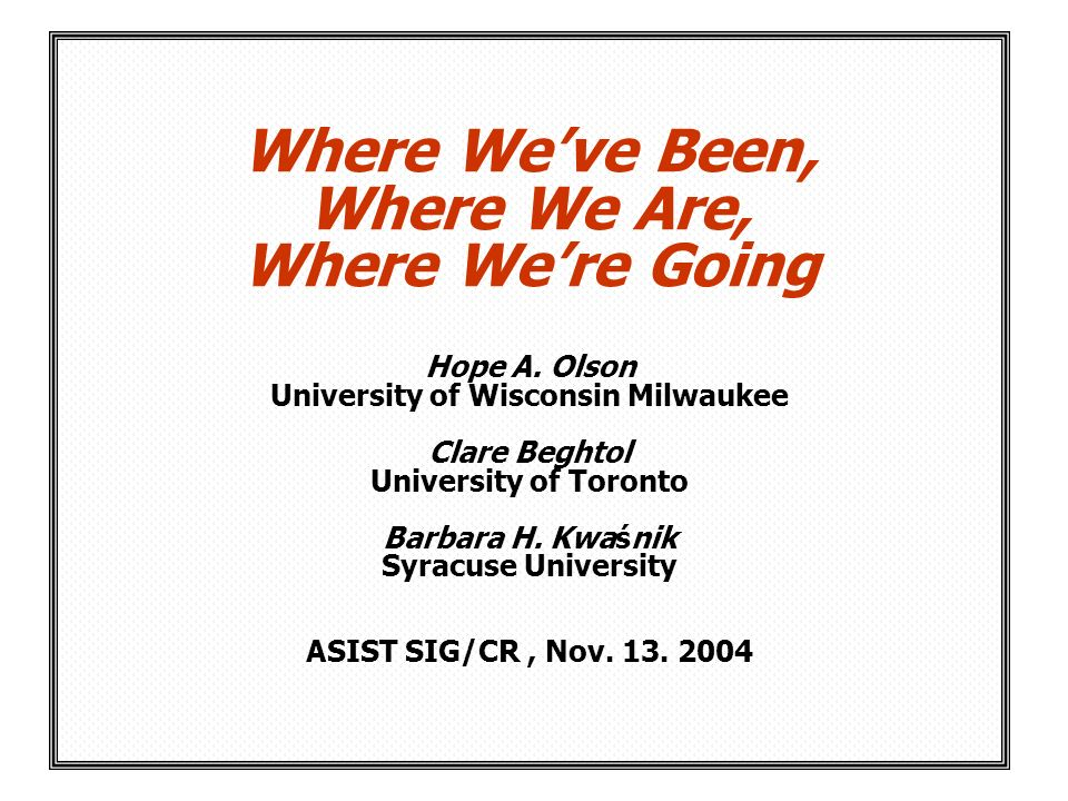 Where Weve Been, Where We Are, Where Were Going Hope A. Olson University of Wisconsin Milwaukee Clare Beghtol University of Toronto Barbara H. Kwaśnik