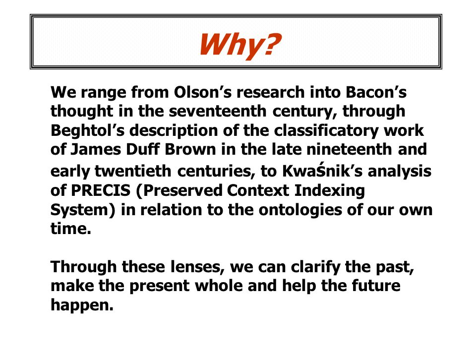 Why? We range from Olsons research into Bacons thought in the seventeenth century, through Beghtols description of the classificatory work of James Du