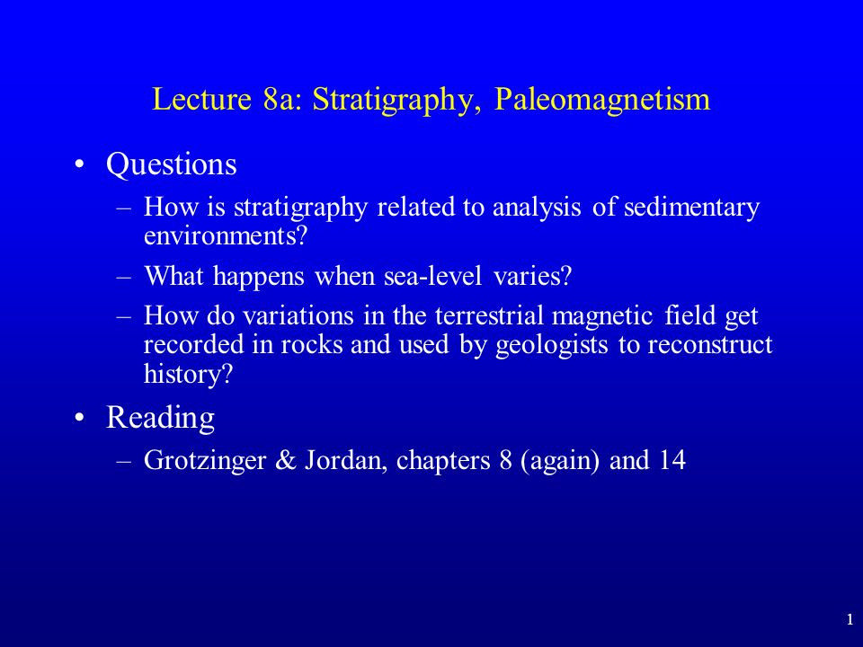 1 Lecture 8a: Stratigraphy, Paleomagnetism Questions –How is stratigraphy related to analysis of sedimentary environments.