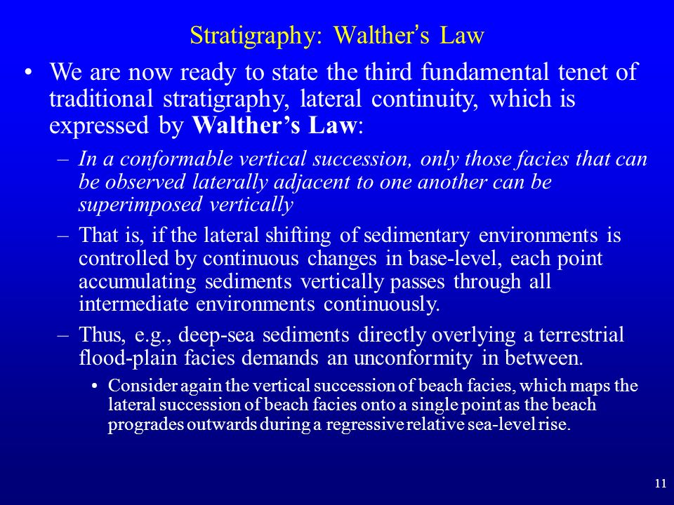 11 Stratigraphy: Walther s Law We are now ready to state the third fundamental tenet of traditional stratigraphy, lateral continuity, which is expressed by Walthers Law: –In a conformable vertical succession, only those facies that can be observed laterally adjacent to one another can be superimposed vertically –That is, if the lateral shifting of sedimentary environments is controlled by continuous changes in base-level, each point accumulating sediments vertically passes through all intermediate environments continuously.