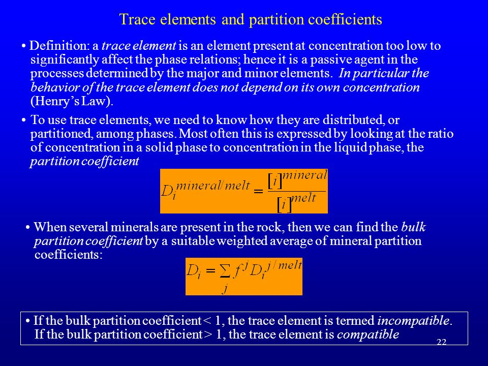 22 Trace elements and partition coefficients Definition: a trace element is an element present at concentration too low to significantly affect the ph
