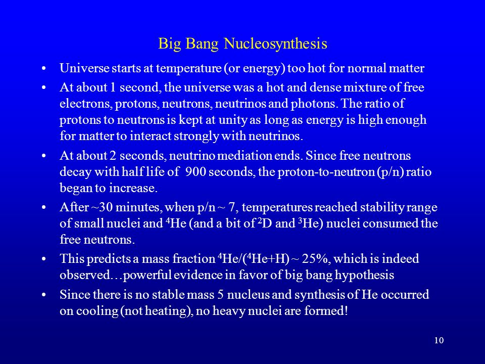 10 Big Bang Nucleosynthesis Universe starts at temperature (or energy) too hot for normal matter At about 1 second, the universe was a hot and dense m
