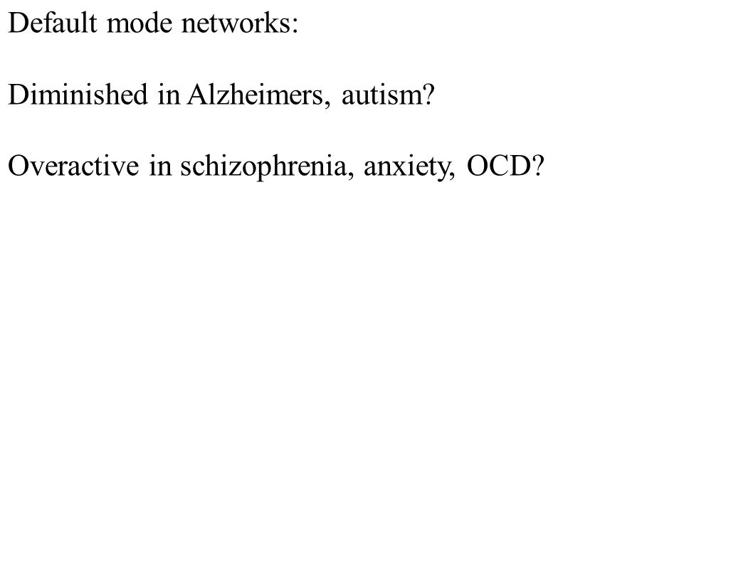 Default mode networks: Diminished in Alzheimers, autism? Overactive in schizophrenia, anxiety, OCD?