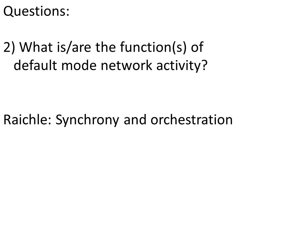 Questions: 2) What is/are the function(s) of default mode network activity? Raichle: Synchrony and orchestration what about internally-generated menta