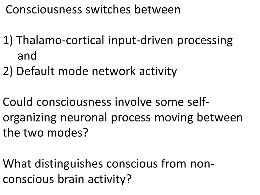 Consciousness switches between 1) Thalamo-cortical input-driven processing and 2) Default mode network activity Could consciousness involve some self-
