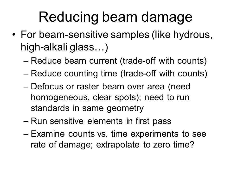 Reducing beam damage For beam-sensitive samples (like hydrous, high-alkali glass…) –Reduce beam current (trade-off with counts) –Reduce counting time