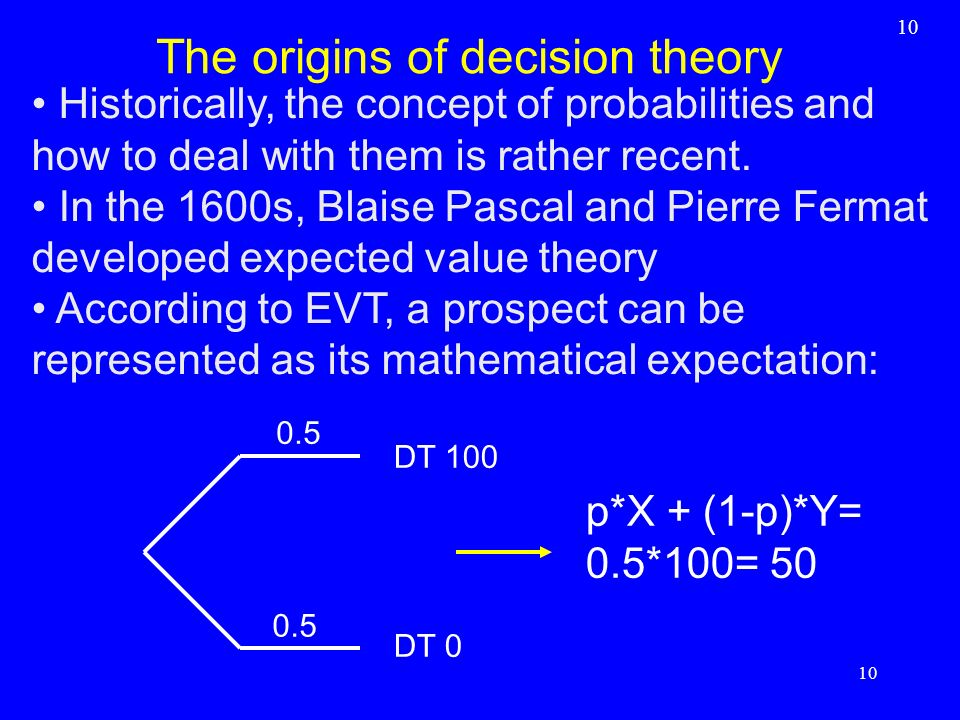 Historically, the concept of probabilities and how to deal with them is rather recent. In the 1600s, Blaise Pascal and Pierre Fermat developed expecte