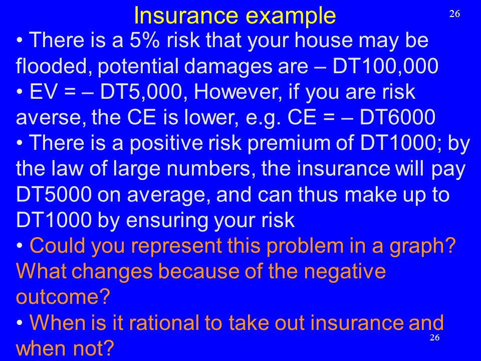 There is a 5% risk that your house may be flooded, potential damages are – DT100,000 EV = – DT5,000, However, if you are risk averse, the CE is lower,