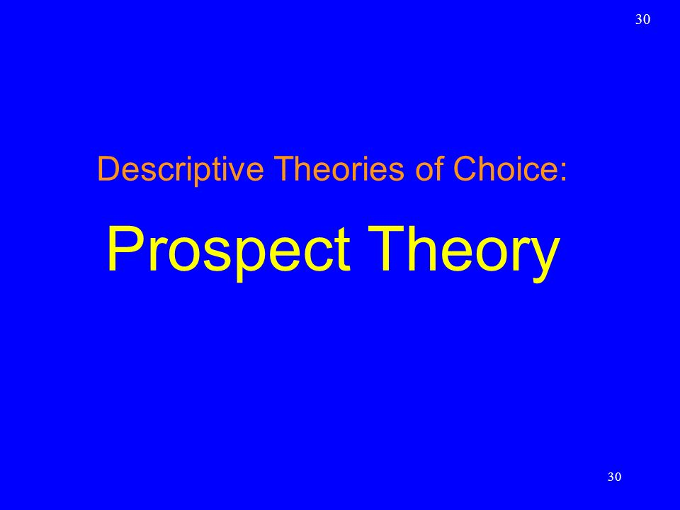30 Descriptive Theories of Choice: Prospect Theory 30
