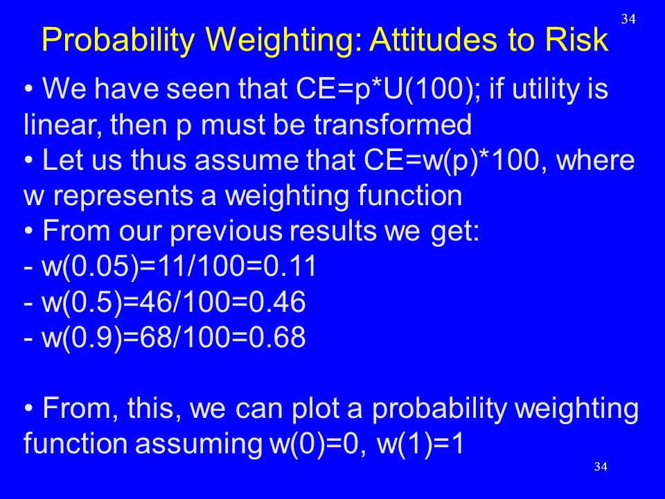 We have seen that CE=p*U(100); if utility is linear, then p must be transformed Let us thus assume that CE=w(p)*100, where w represents a weighting fu