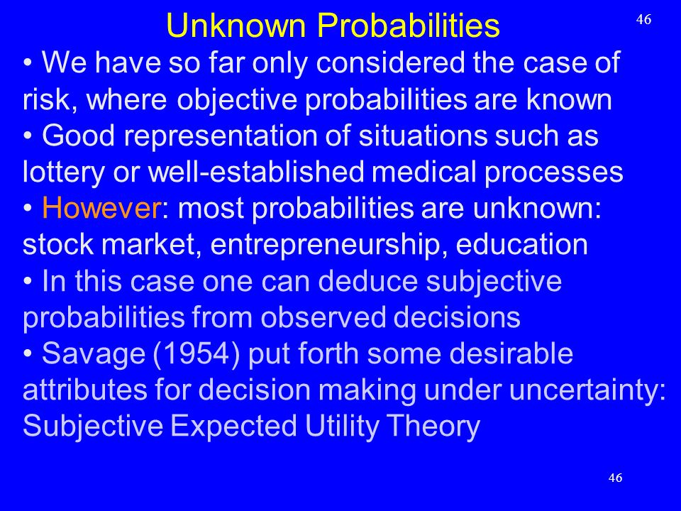 We have so far only considered the case of risk, where objective probabilities are known Good representation of situations such as lottery or well-est