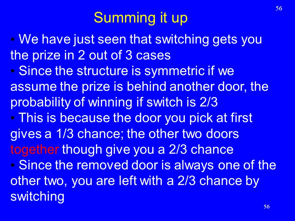 56 Summing it up 56 We have just seen that switching gets you the prize in 2 out of 3 cases Since the structure is symmetric if we assume the prize is