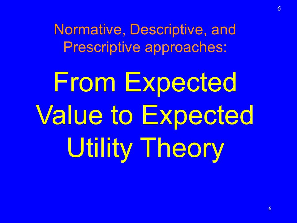 Different approaches to decision theory: normative, descriptive, and prescriptive Normative theories describe how a perfectly rational and well-informed decision maker should behave Descriptive analysis focuses only on actually observed behavior, and tries to find regularities Prescriptive analysis has the aim of helping real-world decision makers in making better dec.