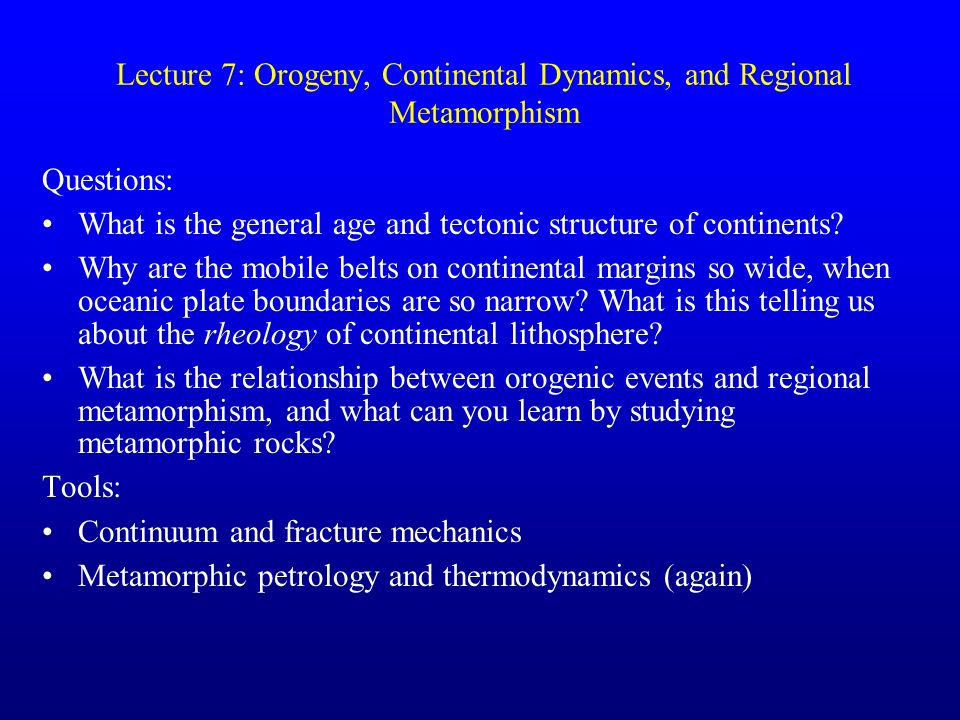 Lecture 7: Orogeny, Continental Dynamics, and Regional Metamorphism Questions: What is the general age and tectonic structure of continents? Why are t