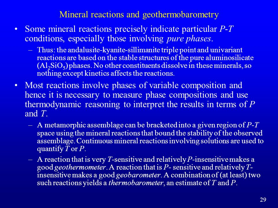 Mineral reactions and geothermobarometry Some mineral reactions precisely indicate particular P-T conditions, especially those involving pure phases.