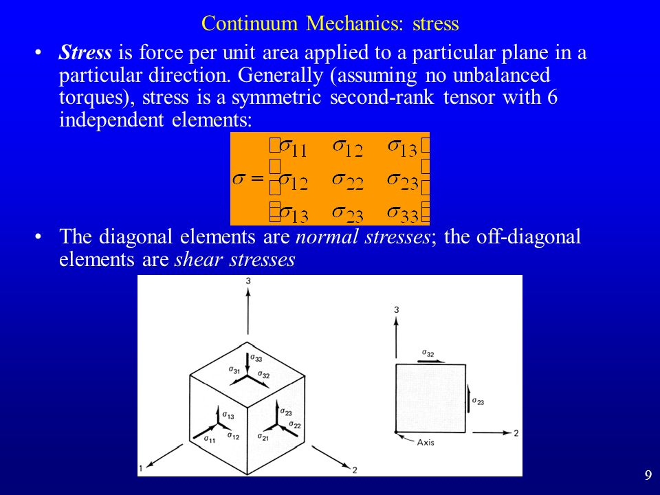 Continuum Mechanics: stress Stress is force per unit area applied to a particular plane in a particular direction. Generally (assuming no unbalanced t