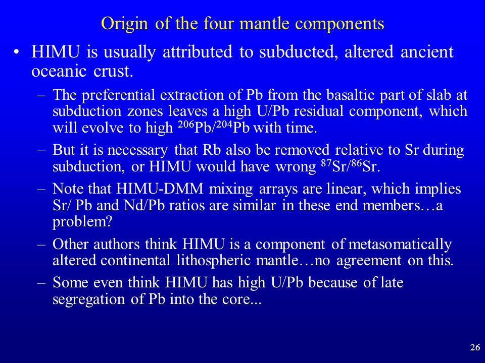 26 Origin of the four mantle components HIMU is usually attributed to subducted, altered ancient oceanic crust. –The preferential extraction of Pb fro