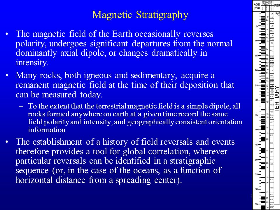 15 Magnetic Stratigraphy The magnetic field of the Earth occasionally reverses polarity, undergoes significant departures from the normal dominantly a