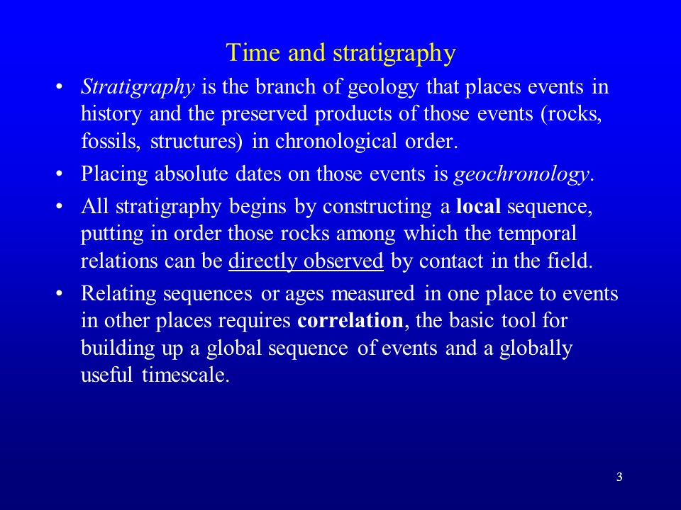 3 Time and stratigraphy Stratigraphy is the branch of geology that places events in history and the preserved products of those events (rocks, fossils
