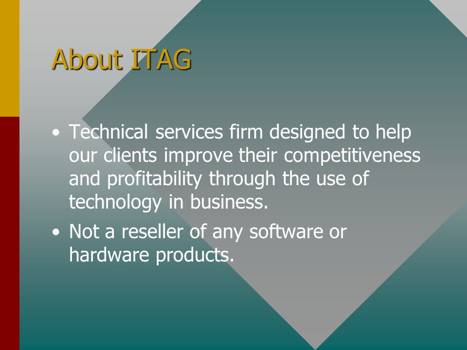About ITAG Technical services firm designed to help our clients improve their competitiveness and profitability through the use of technology in business.