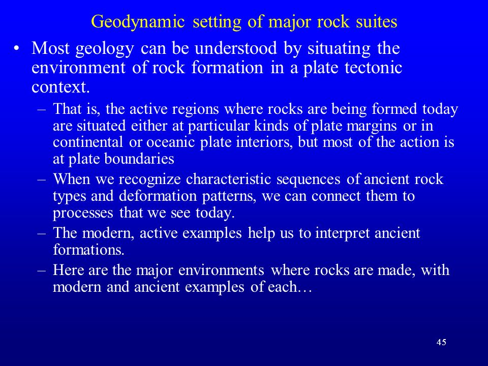 45 Geodynamic setting of major rock suites Most geology can be understood by situating the environment of rock formation in a plate tectonic context.