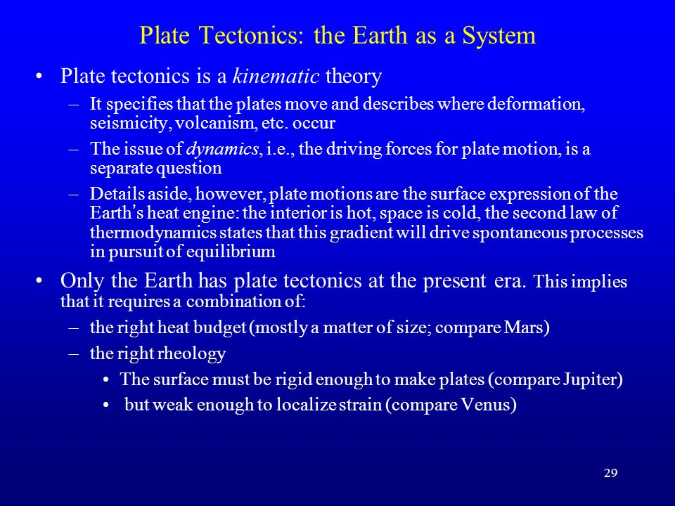 29 Plate Tectonics: the Earth as a System Plate tectonics is a kinematic theory –It specifies that the plates move and describes where deformation, se