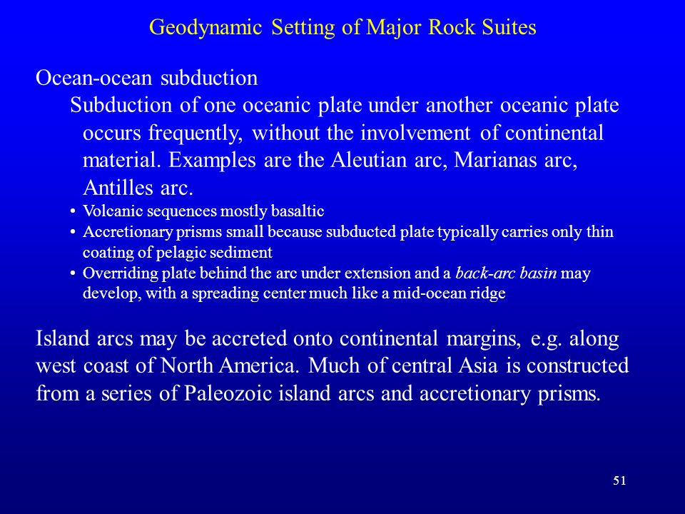 51 Geodynamic Setting of Major Rock Suites Ocean-ocean subduction Subduction of one oceanic plate under another oceanic plate occurs frequently, witho