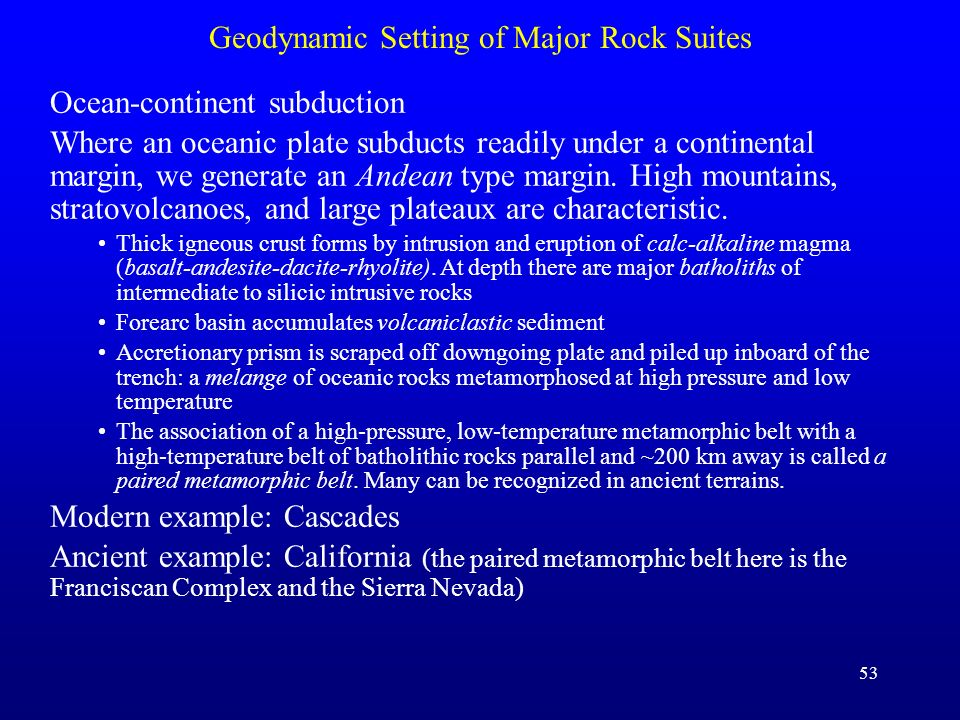 53 Geodynamic Setting of Major Rock Suites Ocean-continent subduction Where an oceanic plate subducts readily under a continental margin, we generate