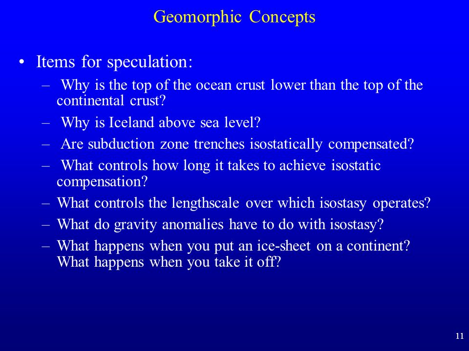11 Geomorphic Concepts Items for speculation: – Why is the top of the ocean crust lower than the top of the continental crust? – Why is Iceland above