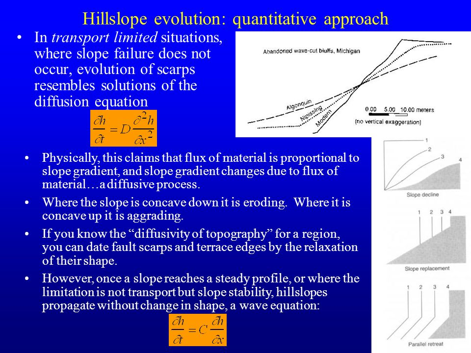17 Hillslope evolution: quantitative approach In transport limited situations, where slope failure does not occur, evolution of scarps resembles solut