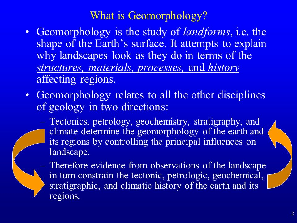 2 What is Geomorphology? Geomorphology is the study of landforms, i.e. the shape of the Earths surface. It attempts to explain why landscapes look as