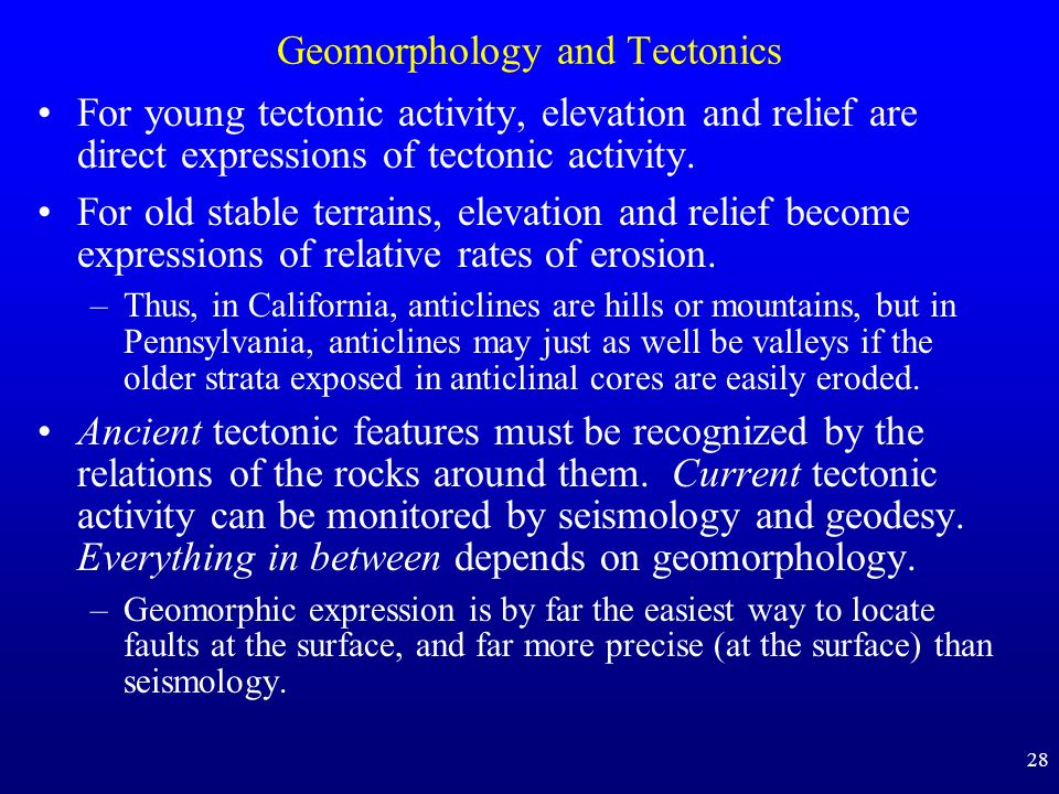 28 Geomorphology and Tectonics For young tectonic activity, elevation and relief are direct expressions of tectonic activity. For old stable terrains,