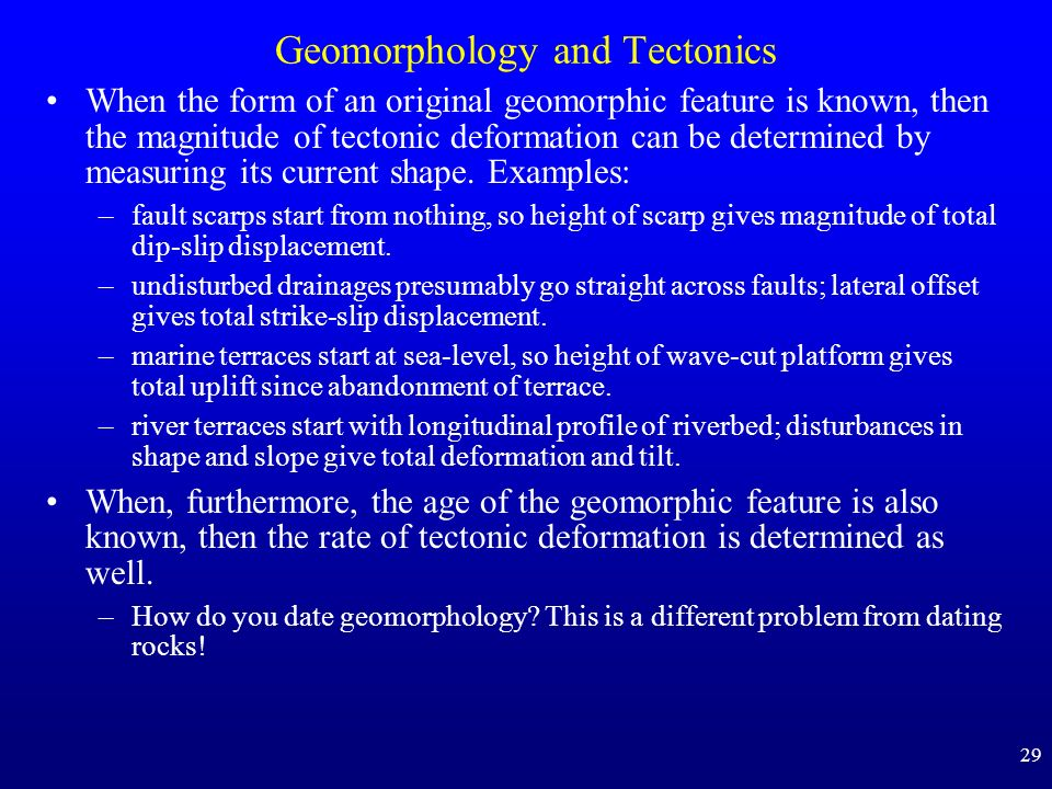 29 Geomorphology and Tectonics When the form of an original geomorphic feature is known, then the magnitude of tectonic deformation can be determined