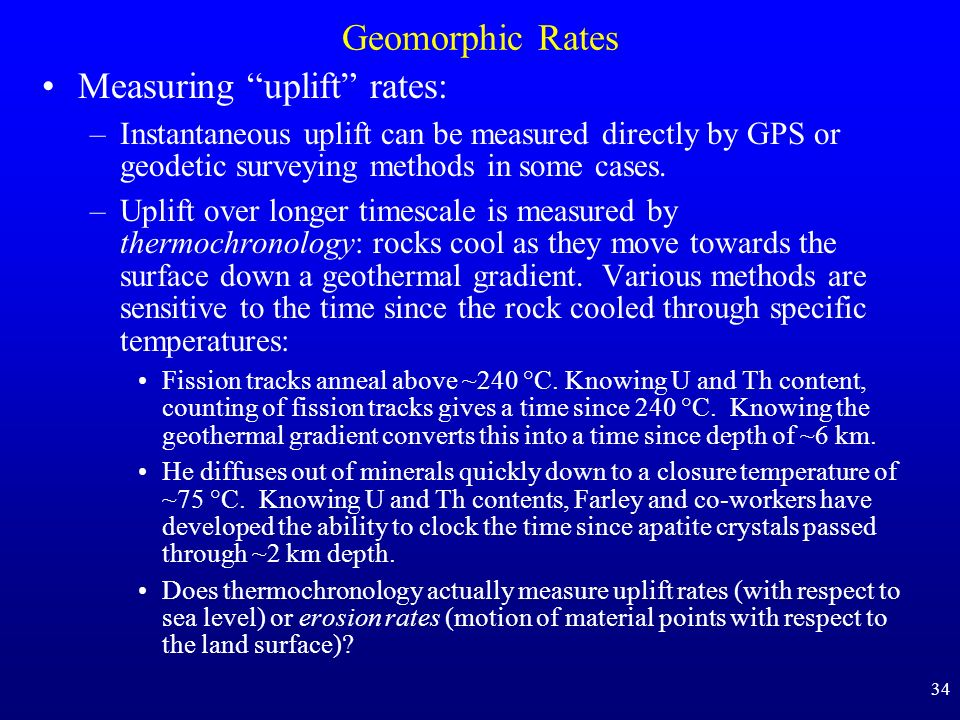 34 Geomorphic Rates Measuring uplift rates: –Instantaneous uplift can be measured directly by GPS or geodetic surveying methods in some cases. –Uplift