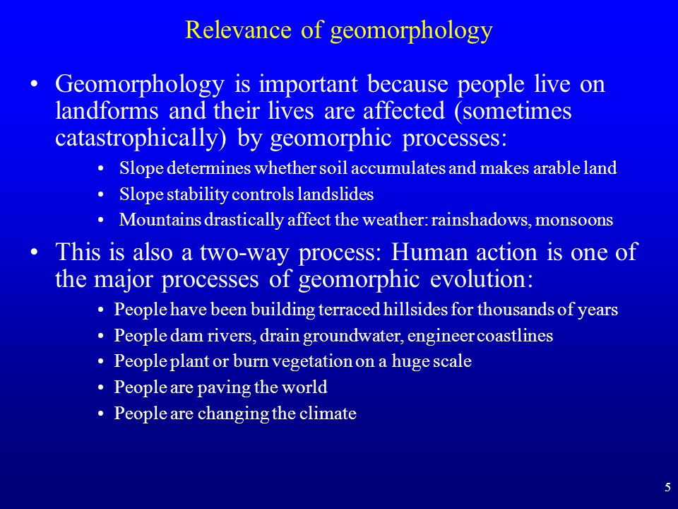 5 Relevance of geomorphology Geomorphology is important because people live on landforms and their lives are affected (sometimes catastrophically) by