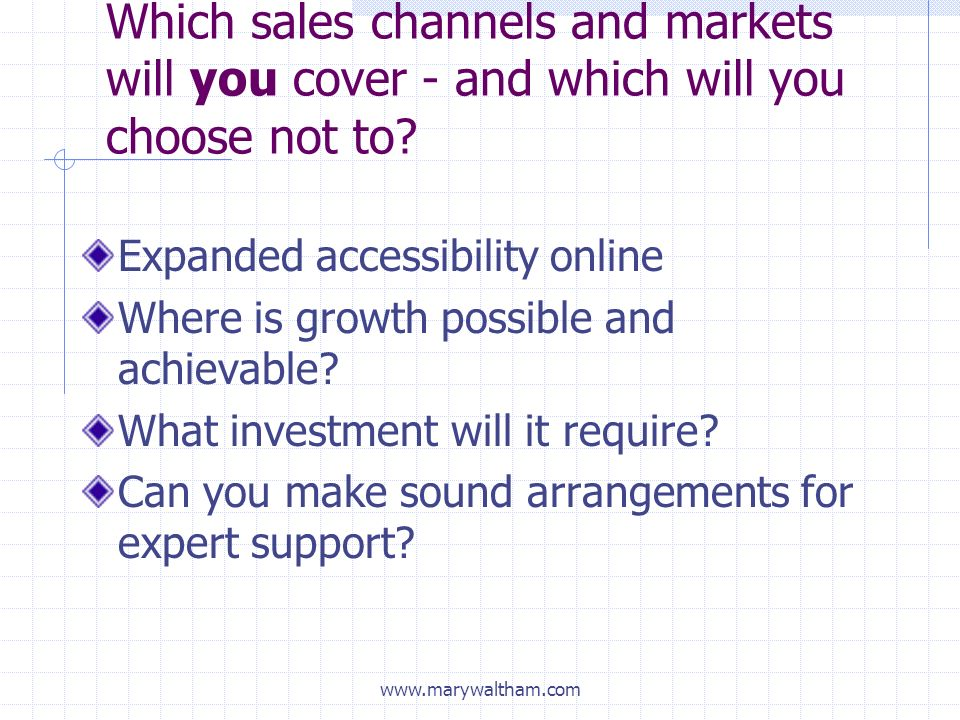 www.marywaltham.com Which sales channels and markets will you cover - and which will you choose not to.