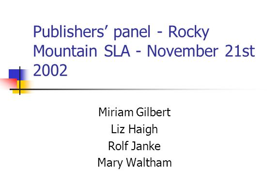 Publishers panel - Rocky Mountain SLA - November 21st 2002 Miriam Gilbert Liz Haigh Rolf Janke Mary Waltham